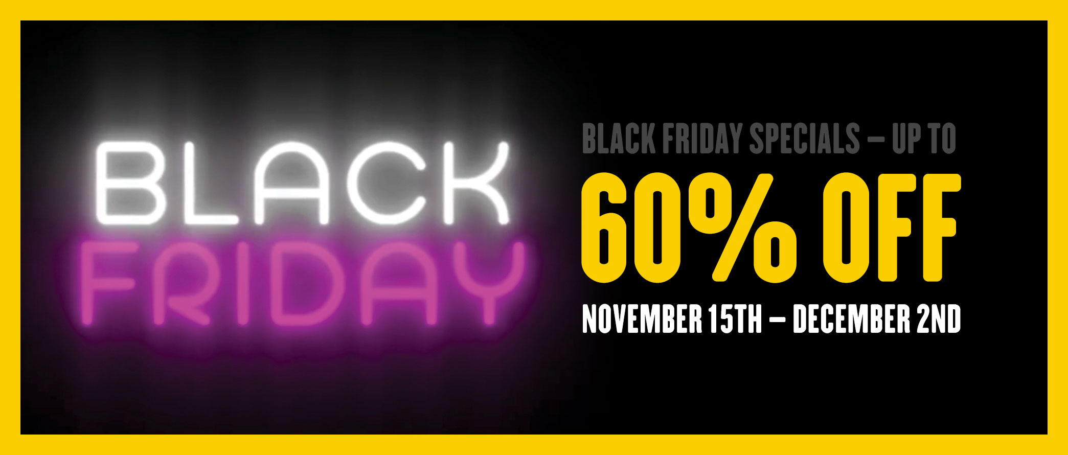 Black Friday Specials - Up to 60% OFF - See In Store for Details